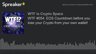 WTF #054: EOS Countdown before you lose your Crypto from your own wallet!