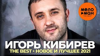 Игорь Кибирев - The Best - Новое и лучшее 2021