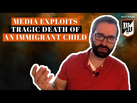 The Media Exploits The Tragic Death Of An Immigrant Child | The Matt Walsh Show Ep. 162