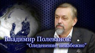 """Владимир Полеванов: """"Глобальное потепление - миф, а оледенение - реальность"""""""