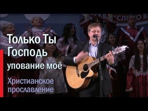 Христианская песня | Только Ты, Господь, упование мое  | Прославление