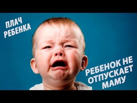 Плач ребенка. Ребенок (8,9 месяцев) не отпускает маму ни на минутку и плачет, если мама уходит.