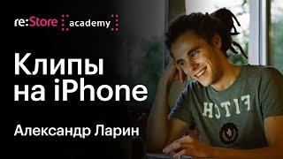 Музыкальные клипы с помощью iPhone. Александр Ларин (Академия re:Store)