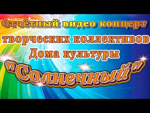 """Отчётный видео концерт творческих коллективов Дома культуры """"Солнечный"""""""