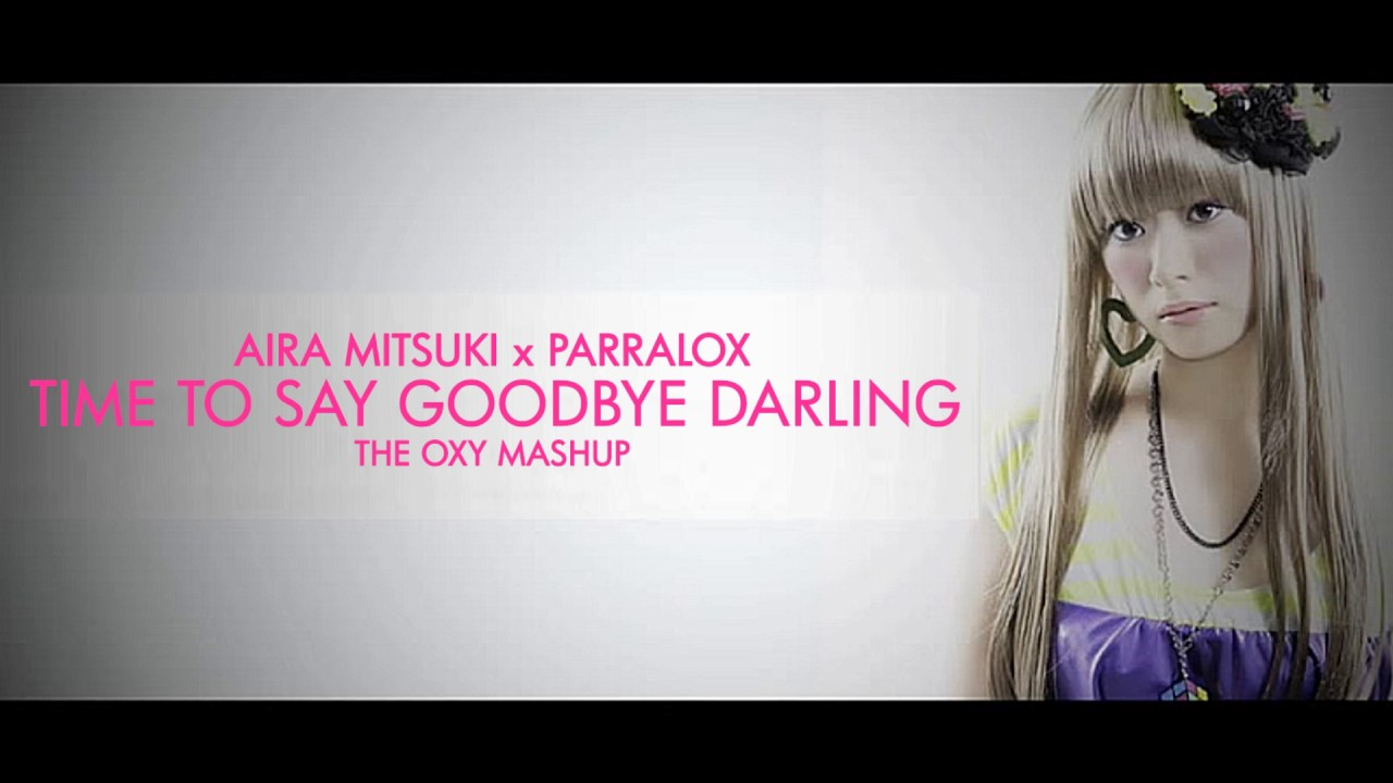Parralox - Aira Mitsuki x Parralox - Time To Say Goodbye Darling (The OXY Mashup) (Music Video)