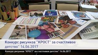 Конкурс рисунков ''КРОСТ'' за счастливое детство'' 14.06.2017