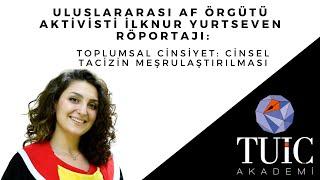 İlknur Yurtseven Röportajı: Toplumsal Cinsiyet Bağlamında Cinsel Tacizin Meşrula