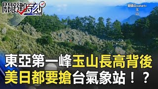「東亞第一峰」玉山長高背後 美、日都要搶的台灣氣象站!? 關鍵時刻 20180712-5 黃創夏 馬西屏 朱學恒