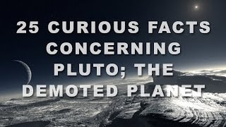 25 Curious Facts Concerning Pluto; The Demoted Planet