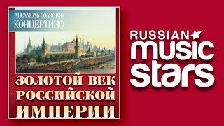 ЗОЛОТОЙ ВЕК РОССИЙСКОЙ ИМПЕРИИ - КОНЦЕРТИНО / GOLDEN AGE OF THE RUSSIAN EMPIRE - CONCERTINO