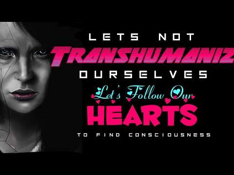 Let's NOT Transhumanize Ourselves, Let's Follow Our Hearts To Find Consciousness- Just a Thought ❤️