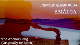 FLAVOUR QUEST #004 // AMÁLGA - The Anchor Song (Originally by Björk)