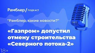 «Газпром» допустил отмену строительства «Северного потока-2» |  Рамблер подкаст