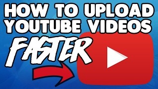 HOW TO UPLOAD YOUR YOUTUBE VIDEOS FASTER! - 2017 (BEST TECHNIQUE)