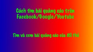 Cách tìm và xem các bài quảng cáo trên Facebook Google Adwords Youtube
