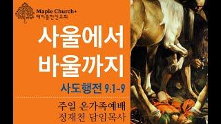 #38 [요약본] 사울에서 바울까지 (사도행전 9:1-9) | 정재천 담임목사 | 메이플한인교회 주일 온가족예배