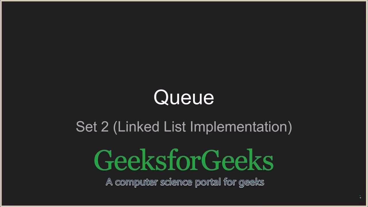 Queue - Linked List Implementation - GeeksforGeeks
