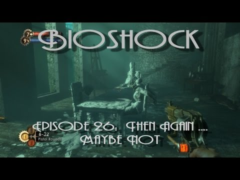 Bioshock Episode 26:  Then Again .... Maybe Not