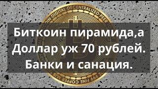 Биткоин пирамида, а Доллар уж 70 рублей . Банки и санация. Прогноз BTC