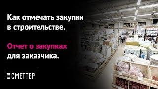 Как отмечать закупки в строительстве. Отчет о закупках для заказчика. Урок #4