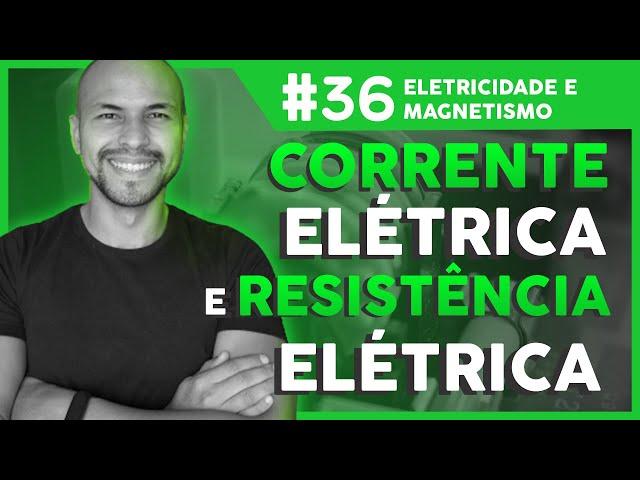 Aula 36 - Eletricidade e Magnetismo: Corrente Elétrica e Resistência Elétrica
