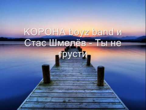 КОРОНА boyz band и Стас Шмелёв - Ты не грусти (2009)