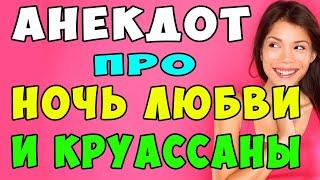 АНЕКДОТ про Ночь Любви и Круассаны Самые Смешные Свежие Анекдоты