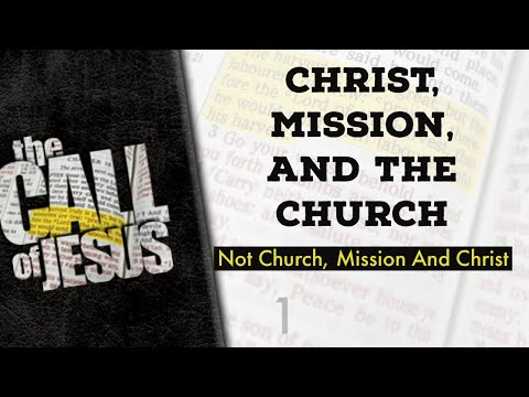 1 - CHRIST, MISSION, AND THE CHURCH - Not Church, Mission And Christ - Time To Come Back To Jesus