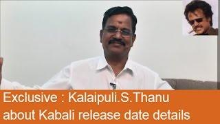 Exclusive : Kalaipuli.S.Thanu about Kabali release date details | Rajinikanth | Pa.Ranjith
