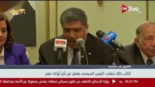 النائب خالد حنفي : الرئيس السيسي من أجل أولاد مصر