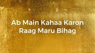 Ab Main Kahaa Karon - Raag Maru Bihag