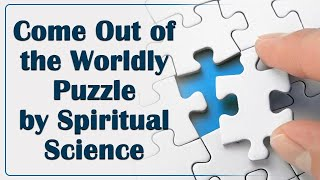 Come Out of the Worldly Puzzle by Spiritual Science