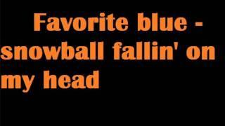 Favorite blue Snowball Fallin' on my head.