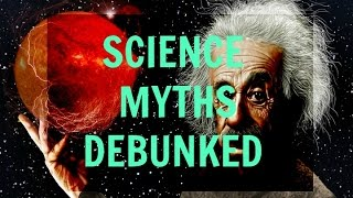 Common Science Myths - Debunked