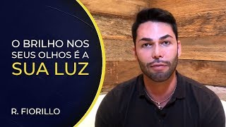 O BRILHO NOS OLHOS É A SUA LUZ | Ricardo Fiorillo