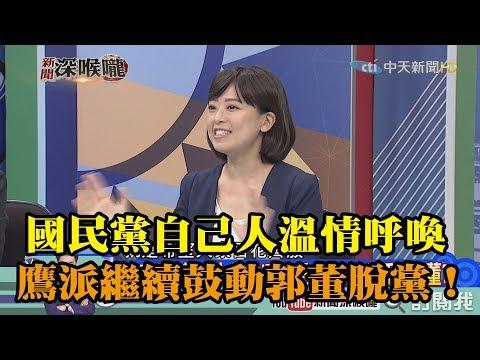 《新聞深喉嚨》精彩片段 國民黨自己人溫情呼喚 鷹派繼續鼓動郭董脫黨參選!