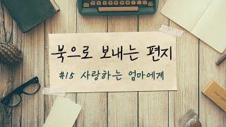 북으로 보내는 편지 #15-사랑하는 엄마에게