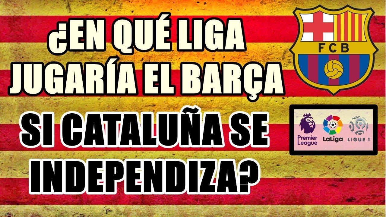 ¿EN LA LIGA DE QUÉ PAÍS JUGARÍA EL BARCELONA SI CATALUÑA SE INDEPENDIZA DE ESPAÑA?
