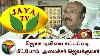 ஜெயா டிவியை சட்டப்படி மீட்போம்: ஜெயக்குமார்   We will get Jaya TV legally, says Minister Jayakumar