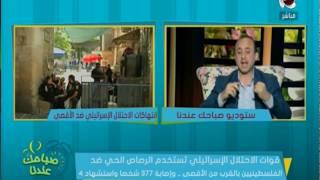 صباحك عندنا -احمد الشاعر : انتهاكات الاحتلال الاسرائيلى لا يحاسب عليها احد