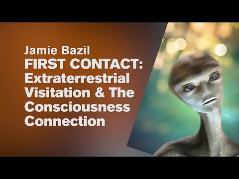 FIRST CONTACT Extraterrestrial Visitation & The Consciousness Connection by Jamie Bazil