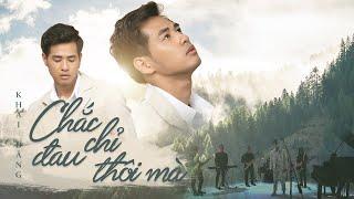 KHẢI ĐĂNG | CHẮC CHỈ ĐAU THÔI MÀ | OFFICIAL MV