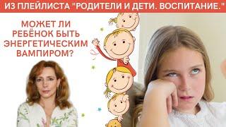 Может ли ребёнок быть энергетическим вампиром психолог Ирина Лебедь