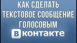 Как Сделать Текстовое Сообщение Голосовым в Вконтакте