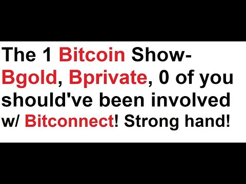 The 1 Bitcoin Show- Bgold, Bprivate, None of you should've been involved w/ Bitconnect! Strong hand!