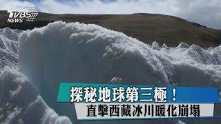 探秘地球第三極! 直擊西藏冰川暖化崩塌