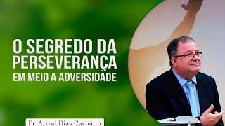 O segredo da perseverança em meio a adversidade | Pr Arival Dias Casimiro