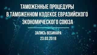 Таможенные процедуры в Таможенном кодексе ЕАЭС Запись вебинара от 23 марта 2018 года