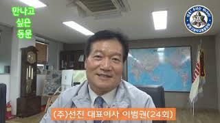 ♡만나고 싶은 동문 (주)선진 대표이사 이범권동문(24…