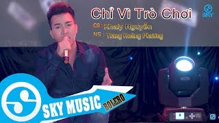 Chỉ Vì Trò Chơi - Khaly Nguyễn ( ST : Trang Hoàng Phương ) MV Official
